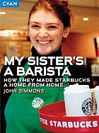 My sister's a barista : how they made Starbucks a home away from home