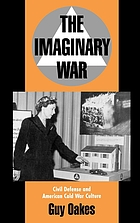 The imaginary war : civil defense and American cold war culture