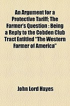 """An argument for a protective tariff the farmer's question : being a reply to the Cobden Club tract entitled """"The western farmer of America"""""""