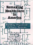 Remaking health care in America : building organized delivery systems