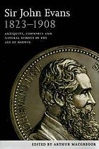 Sir John Evans 1823-1908 : antiquity, commerce and natural science in the age of Darwin