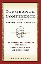 Ignorance, confidence, and filthy rich friends : the business adventures of Mark Twain, chronic speculator and entrepreneur