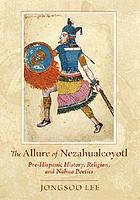 The allure of Nezahualcoyotl : pre-Hispanic history, religion, and Nahua poetics