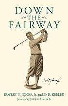Down the fairway : the golf life and play of Robert T. Jones, Jr