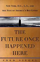 The future once happened here : New York, D.C., L.A., and the fate of America's big cities