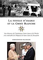 La feuille d'érable et la croix blanche une histoire de l'Ambulance Saint-Jean et de l'Ordre très vénérable de l'Hôpital de Saint-Jean de Jérusalem