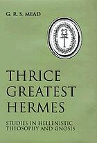 Thrice-greatest Hermes; studies in Hellenistic theosophy and gnosis, being a translation of the extant sermons and fragments of the Trismegistic literature, with prolegomena, commentaries, and notes