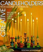 Creative candleholders : from elegant to whimsical, 60 projects to suit every style