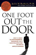 One foot out the door : how to combat the psychological recession that's alienating employees and hurting American business