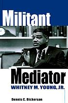 Militant mediator : Whitney M. Young, Jr
