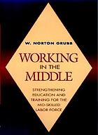 Working in the middle : strengthening education and training for the mid-skilled labor force
