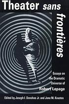 Theater sans frontières : essays on the dramatic universe of Robert Lepage
