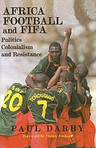 Africa, football, and FIFA : politics, colonialism, and resistance