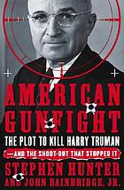 American gunfight : the plot to kill Harry Truman, and the shoot-out that stopped it