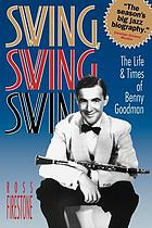 Swing, swing, swing : the life & times of Benny Goodman