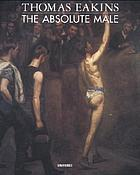 Thomas Eakins : the absolute male