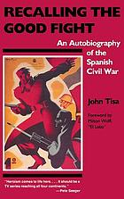 Recalling the good fight : an autobiography of the Spanish Civil War