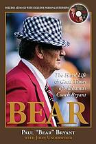 Bear; the hard life and good times of Alabama's Coach Bryant