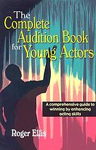 The complete audition book for young actors : a comprehensive guide to winning by enhancing acting skills