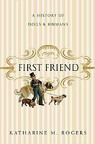 First friend : a history of dogs and humans