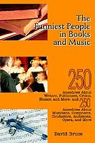 The funniest people in books and music : 250 anecdotes about writers, publishers, critics, humor, and more ; and 250 anecdotes about musicians, composers, conductors, audiences, opera, and more
