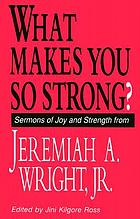 What makes you so strong? : sermons of joy and strength from Jeremiah A. Wright, Jr