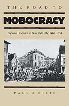 The road to mobocracy : popular disorder in New York City, 1763-1834