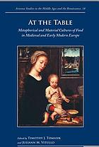 At the table : metaphorical and material cultures of food in medieval and early modern EuropeAt the Table Metaphorical and Material Cultures of Food in Medieval and Early Modern Europe