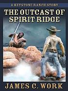 The outcast of Spirit Ridge : a Keystone Ranch story
