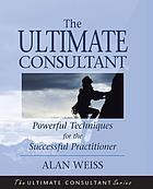 The ultimate consultant : powerful techniques for the successful practitioner