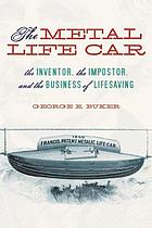 The metal life car the inventor, the impostor, and the business of lifesaving