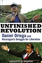 Unfinished revolution Daniel Ortega and Nicaragua's struggle for liberation