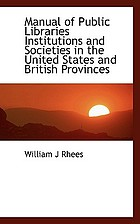 Manual of public libraries, institutions, and societies, in the United States, and British provinces of North America