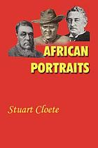 African portraits; a biography of Paul Kruger, Cecil Rhodes and Lobengula, last King of the Matabele