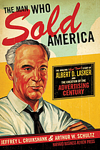 The man who sold America : the amazing (but true!) story of Albert D. Lasker and the creation of the advertising century
