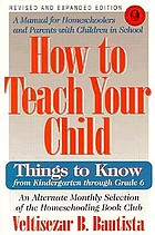 How to teach your child : things to know from kindergarten through grade 6
