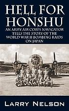 Hell for Honshu : an Army Air Corps navigator tells the story of the World War II bombing raids on Japan