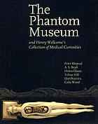 The phantom museum and Henry Wellcome's collection of medical curiosities