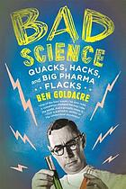 Bad science : quacks, hacks, and big pharma flacks