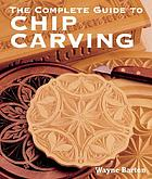 The complete guide to chip carvingHow to begin chip carving : a complete guide