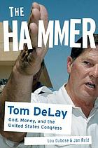 The hammer : Tom Delay, God, money, and the rise of the Republican Congress