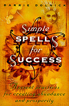 Simple spells for success : ancient practices for creating abundance and prosperity