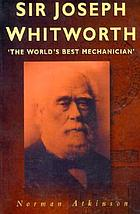 "Sir Joseph Whitworth : ""the world's best mechanician"""