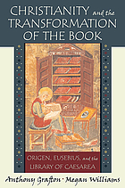 Christianity and the transformation of the book Origen, Eusebius, and the library of Caesarea