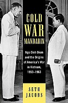 Cold war mandarin : Ngo Dinh Diem and the origins of America's war in Vietnam, 1950-1963