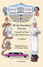 All the presidents' pastries : twenty-five years in the White House : a memoir
