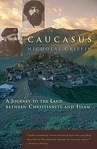 Caucasus : a journey to the land between Christianity and Islam