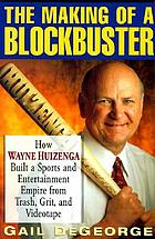 The making of a blockbuster : how Wayne Huizenga built a sports and entertainment empire from trash, grit, and videotape
