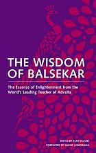 The wisdom of Balsekar : the essence of enlightenment from the world's leading teacher of Advaita
