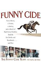 Funny Cide : how a horse, a trainer, a jockey, and a bunch of high school buddies took on the sheiks and blue bloods--and won